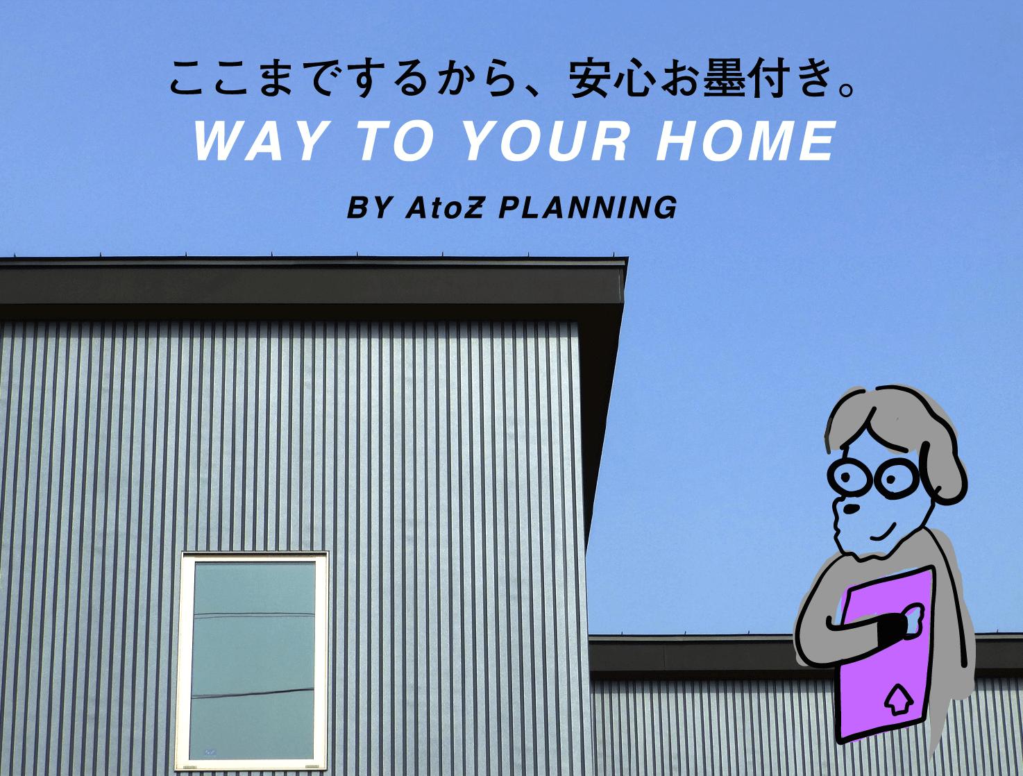 ここまでするから、安心お墨付き。WAY TO YOUR HOME BY AtoZ PLANNING